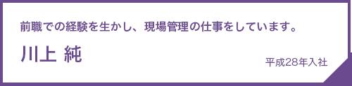 川上 純|平成28年入社 前職での経験を生かし、現場管理の仕事をしています。